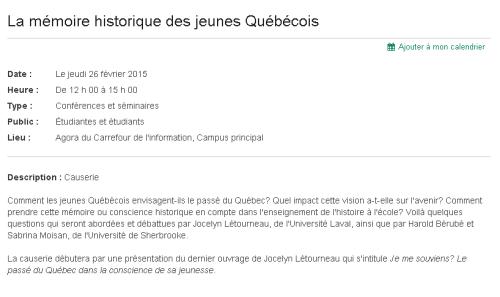 Comment les jeunes Québécois envisagent-ils le passé du Québec? Quel impact cette vision a-t-elle sur l'avenir? Comment prendre cette mémoire ou conscience historique en compte dans l'enseignement de l'histoire à l'école? Voilà quelques questions qui seront abordées et débattues par Jocelyn Létourneau, de l'Université Laval, ainsi que par Harold Bérubé et Sabrina Moisan, de l'Université de Sherbrooke.