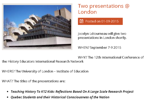 Jocelyn Létourneau will give two presentations in London shortly. WHEN? September 7-9 2015 WHY? The 12th International Conference of the History Educators International Research Network WHERE? The University of London – Institute of Education WHAT? The titles of the presentations are: Teaching History To K12 Kids: Reflections Based On A Large Scale Research Project Quebec Students and their Historical Consciousness of the Nation